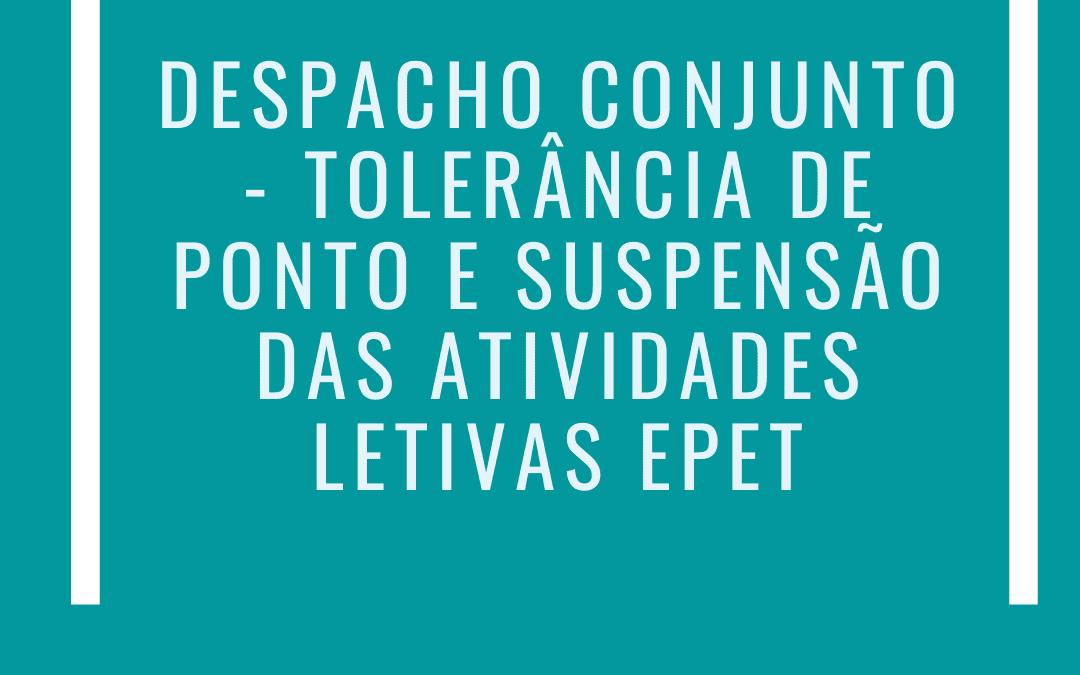 DESPACHO CONJUNTO – TOLERÂNCIA DE PONTO E SUSPENSÃO DAS ATIVIDADES LETIVAS EPET
